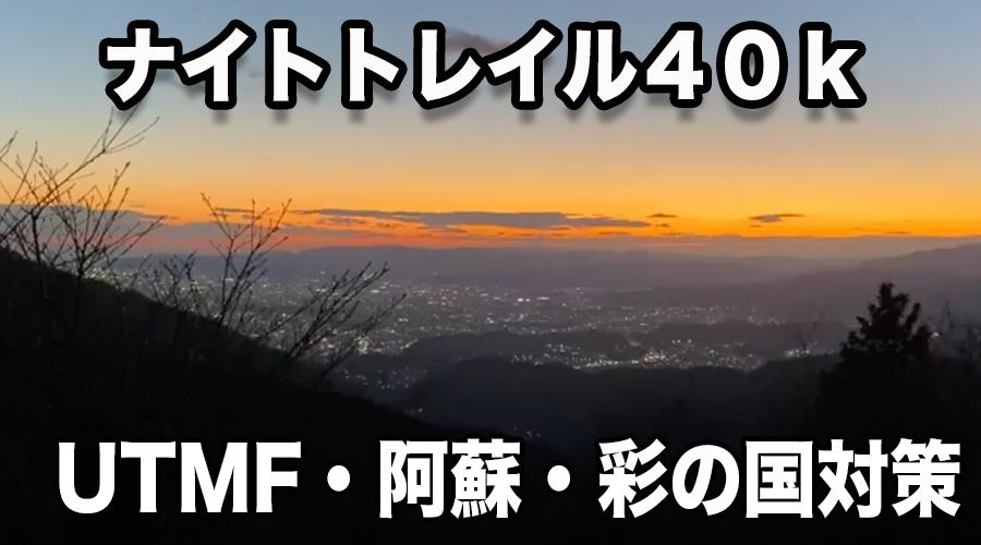 【2021/04/03(土)~04/04(日)開催】UTMF・阿蘇・彩の国ナイトトレイル対策中級オーバーナイトトレイル 40kd+2000